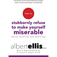 How to Stubbornly Refuse to Make Yourself Miserable About Anything--Yes, Anything!