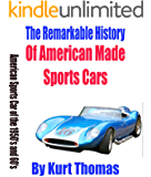 The Remarkable History of American Made Sports Cars: American sports cars of the 1950's and 60's (American Made Sports Cars of the 1950s, 1960s and 1970s)