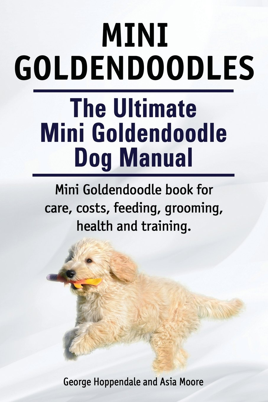 Mini Goldendoodles. The Ultimate Mini Goldendoodle Dog Manual. Miniature Goldendoodle book for care, costs, feeding, grooming, health and training. ebook