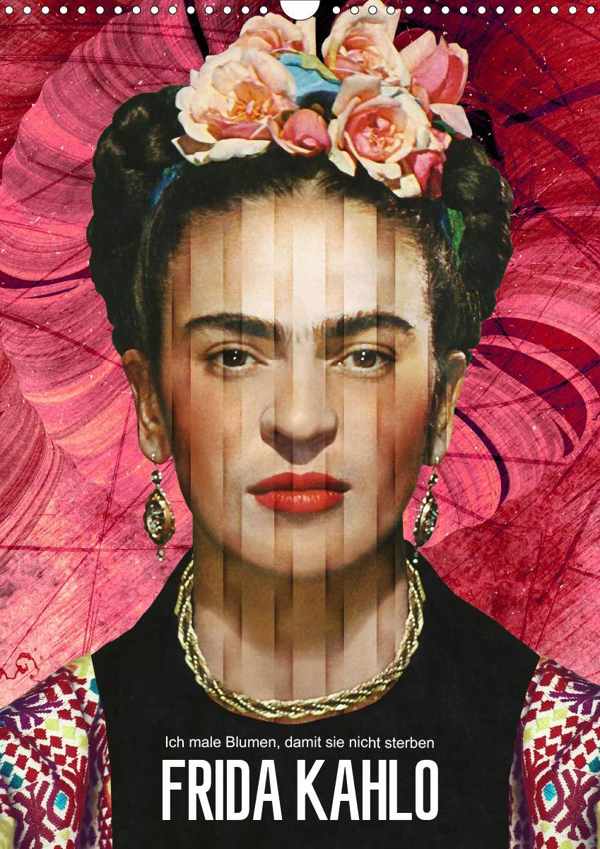 Frida Kahlo   Ich Male Blumen Damit Sie Nicht Sterben  Wandkalender 2020 DIN A3 Hoch