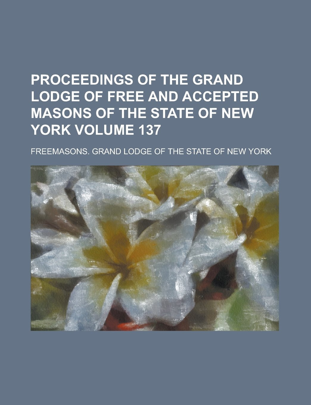Proceedings of the Grand Lodge of Free and Accepted Masons of the State of New York Volume 137 pdf epub