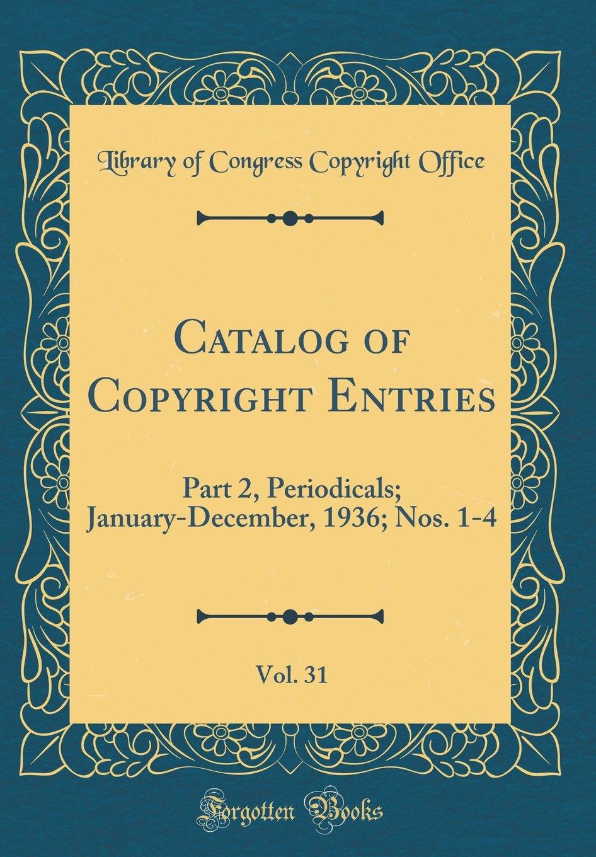 Catalog of Copyright Entries, Vol. 31: Part 2, Periodicals; January-December, 1936; Nos. 1-4 (Classic Reprint) pdf epub