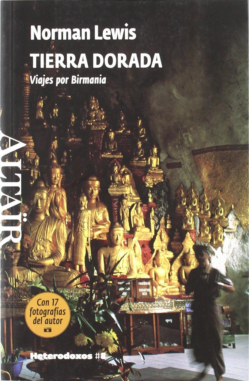 Tierra Dorada: Viajes por Birmania (HETERODOXOS) Tapa blanda – Versión íntegra, 6 oct 2009 Norman Lewis Nuria Salinas Villar ALTAIR 8493622087