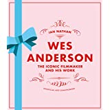 Wes Anderson: The Iconic Filmmaker and his Work - Unofficial and Unauthorised
