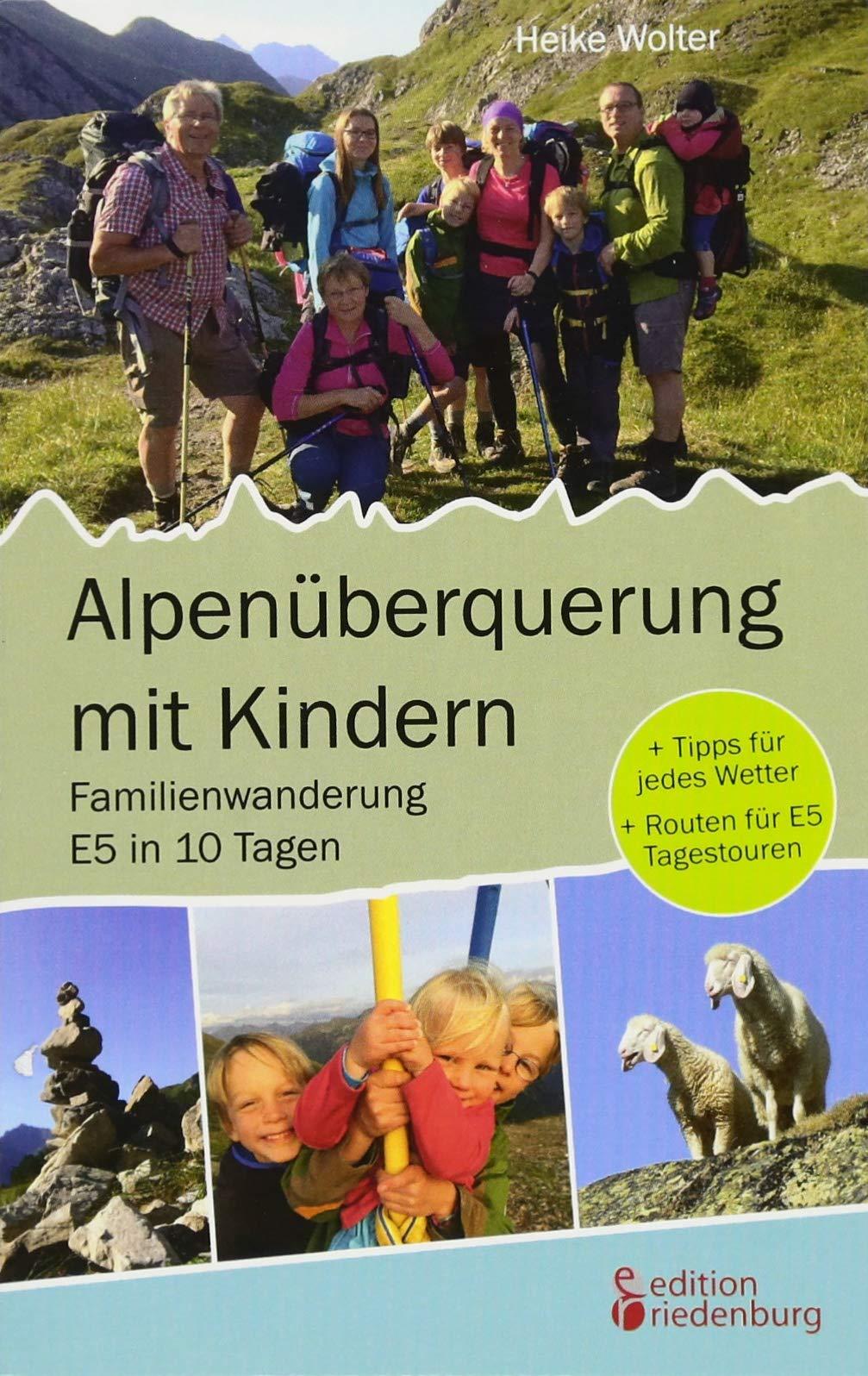 Alpenüberquerung mit Kindern - Familienwanderung E5 in 10 Tagen: + Tipps für jedes Wetter + Routen für E5 Tagestouren Taschenbuch – 9. Februar 2018 Heike Wolter edition riedenburg 3903085901 Deutschland