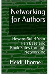 Networking for Authors: How to Build Your Fan Base and Book Sales through Networking Kindle Edition