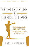 Self-Discipline in Difficult Times: Pressing Ahead (or Not) When Your World Turns Upside Down (Self-Help Essays Book 1)