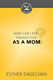 How Can I Feel Productive as a Mom? (Cultivating Biblical Godliness Series)