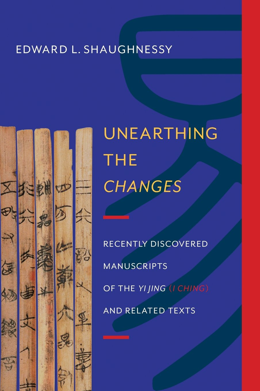 Unearthing the Changes: Recently Discovered Manuscripts of the Yi Jing (I Ching) and Related Texts (Translations from the Asian Classics)