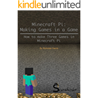 Minecraft Pi: Making Games Inside a Game: Step-by-Step instructions to make three games in Minecraft Pi