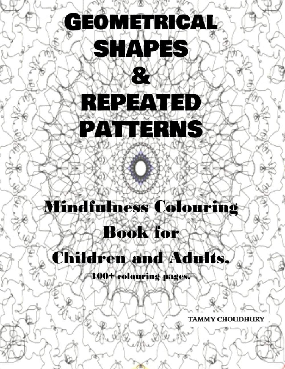 Amazon Com Geometrical Shapes Repeated Patterns Mindfulness Colouring Book For Children And Adults 100 Colouring Pages 9798684461316 Choudhury Miss Tammy Books