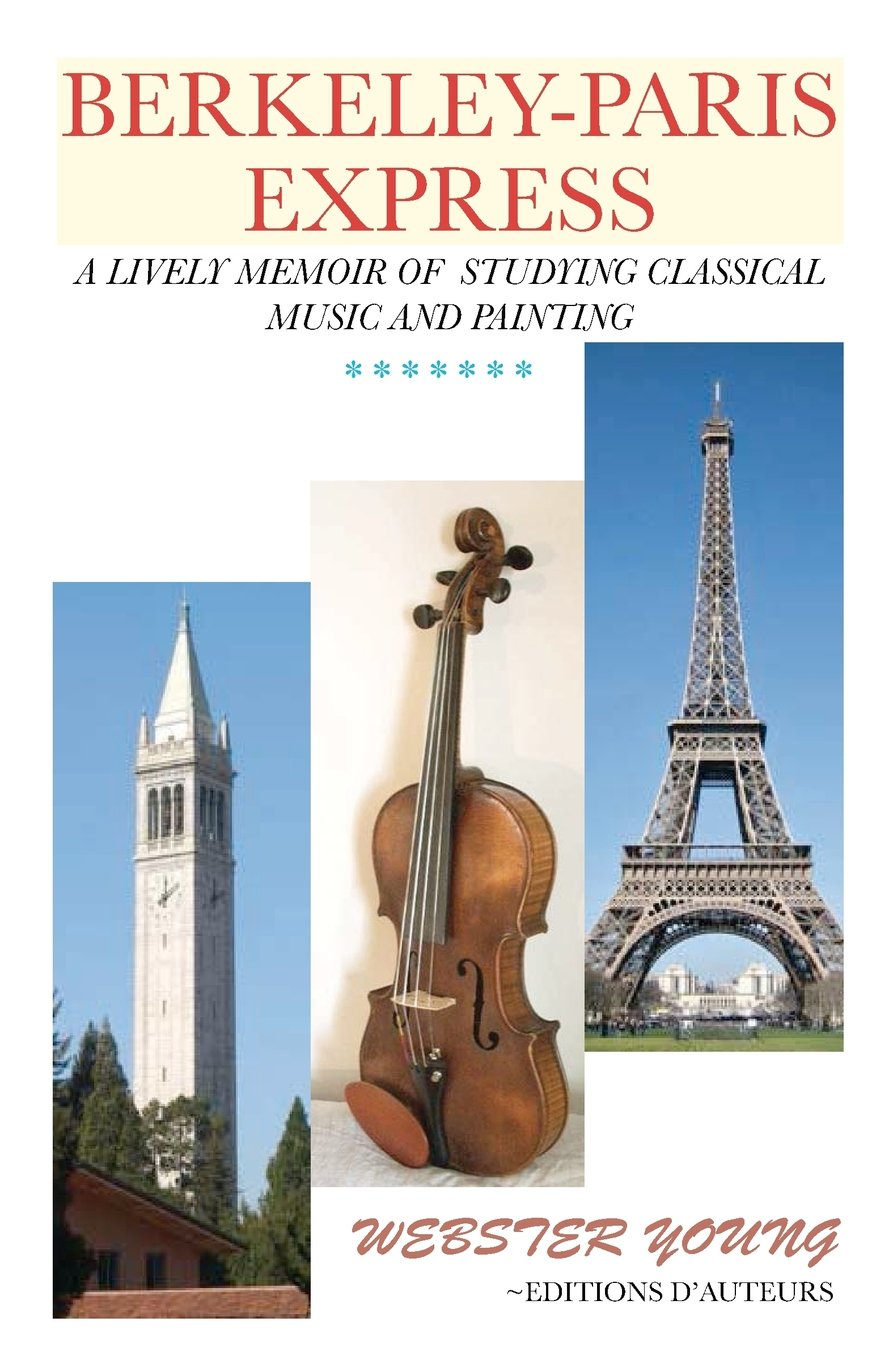 Berkeley-Paris Express: A Lively Memoir of Studying Classical Music and Painting Mr. Webster Young