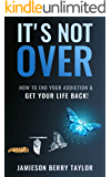 It's Not Over: How to End Your Addiction & Get Your Life Back!!