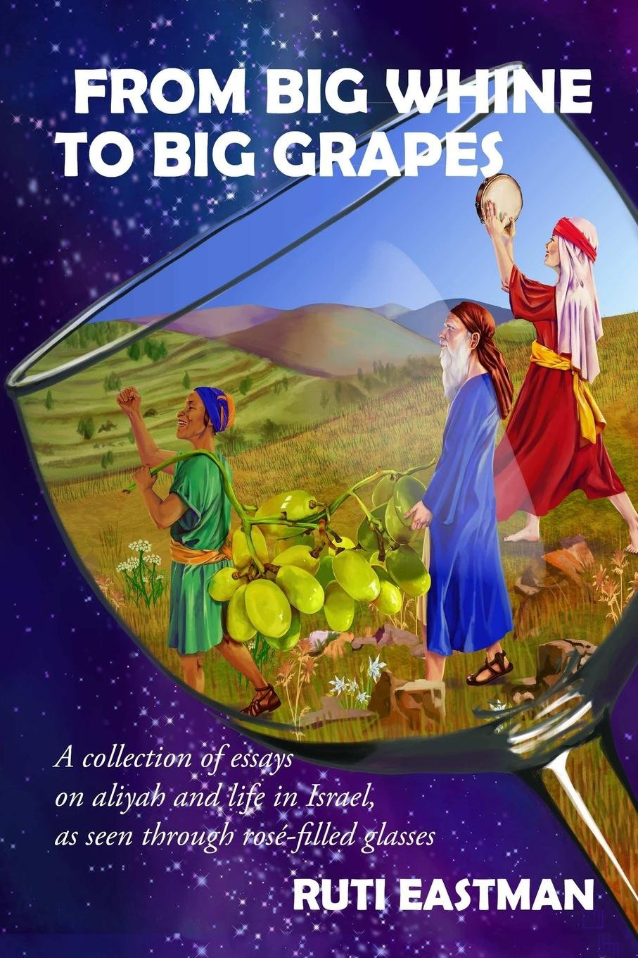 Download From Big Whine to Big Grapes : A Collection of Essays on Aliyah and Life in Israel, as Seen Through Rosé-Filled Glasses pdf epub
