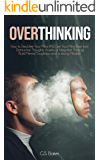 OVERTHINKING: How to Declutter Your Mind AND Set Your Mind Free from Destructive Thoughts, Anxiety or Negative Thinking…