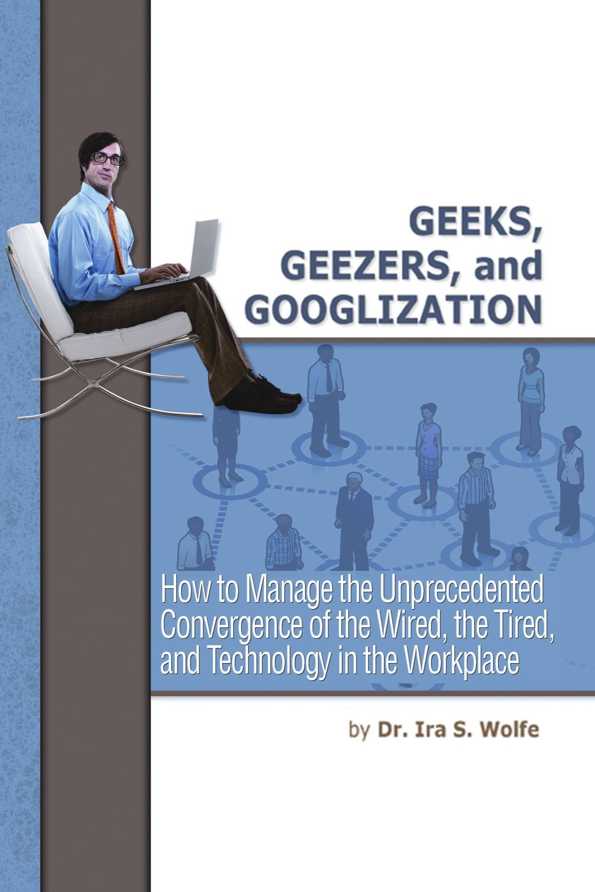 Geeks, Geezers, and Googlization: How to Manage the Unprecedented ...