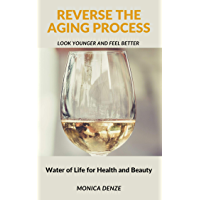 Reverse The Aging Process - Look Younger and Feel Better: Water of Life for Health and Beauty