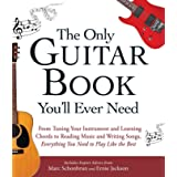 The Only Guitar Book You'll Ever Need: From Tuning Your Instrument and Learning Chords to Reading Music and Writing Songs, Ev