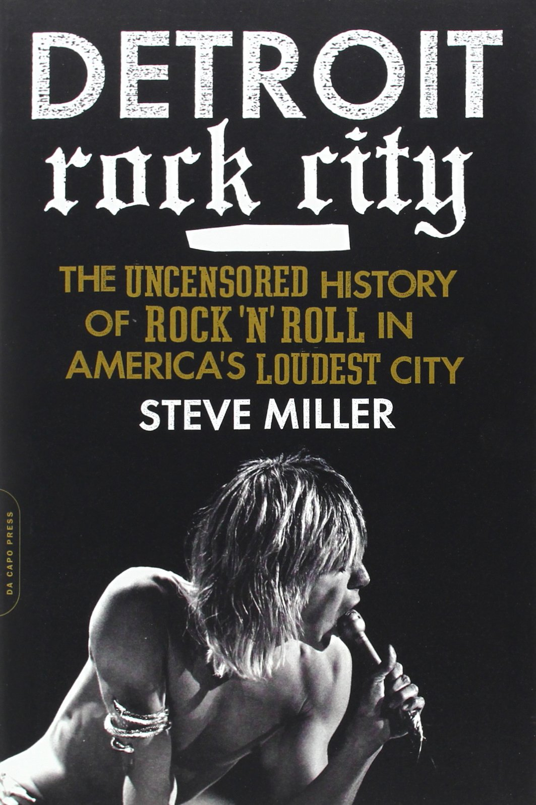 Detroit Rock City The Uncensored History Of Rock N Roll In America S Loudest City Miller Steve 8601411179204 Amazon Com Books