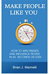 Make People Like You: How To Win Friends And Influence People In 60 Seconds Or Less Kindle Edition