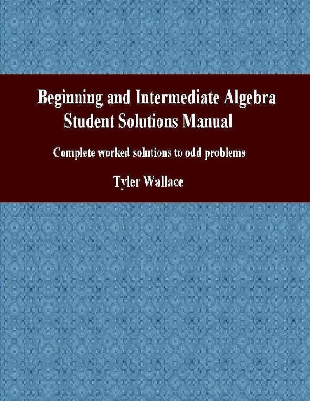 Beginning and Intermediate Algebra Student Solutions Manual: Complete  worked solutions to odd problems: Tyler Wallace: 9781468096194: Amazon.com:  Books