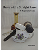 Shave With a Straight Razor - A Guide for Beginners (English Edition)