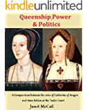 Queenship, Power & Politics: A Comparison between the roles of Catherine of Aragon and Anne Boleyn at the Tudor Court