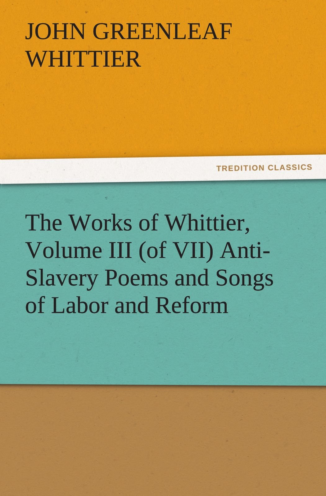 Download The Works of Whittier, Volume III (of VII) Anti-Slavery Poems and Songs of Labor and Reform (TREDITION CLASSICS) PDF