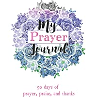 My Prayer Journal: 90 days of Prayer, Praise, 6 x 9