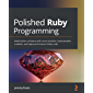 Polished Ruby Programming: Build better software with more intuitive, maintainable, scalable, and high-performance Ruby…