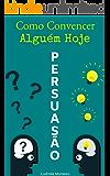 Persuasão: Como Convencer Alguém Hoje