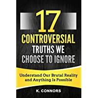 17 Controversial Truths We Choose to Ignore: Understand Our Brutal Reality and Anything is Possible