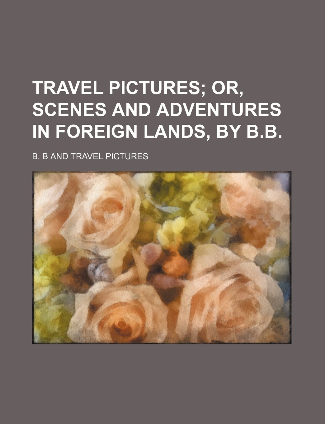 Download Travel pictures;  or, Scenes and adventures in foreign lands, by B.B. pdf
