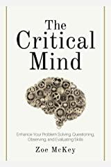The Critical Mind: Enhance Your Problem Solving, Questioning, Observing, and Evaluating Skills (Cognitive Development Book 2) Kindle Edition