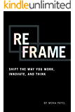 Reframe: Shift the Way You Work, Innovate, and Think