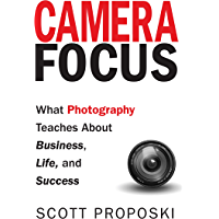 Camera Focus: What Photography Teaches About Business, Life, and Success