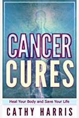 Cancer Cures: Heal Your Body and Save Your Life Kindle Edition