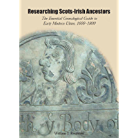 Researching Scots-Irish Ancestors: The Essential Genealogical Guide to Early Modern Ulster: The Essential Genealogical Guide to Early Modern Ulster, 1600-1800