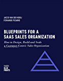 Blueprints for a SaaS Sales Organization: How to Design, Build and Scale a Customer-Centric Sales Organization (Sales…
