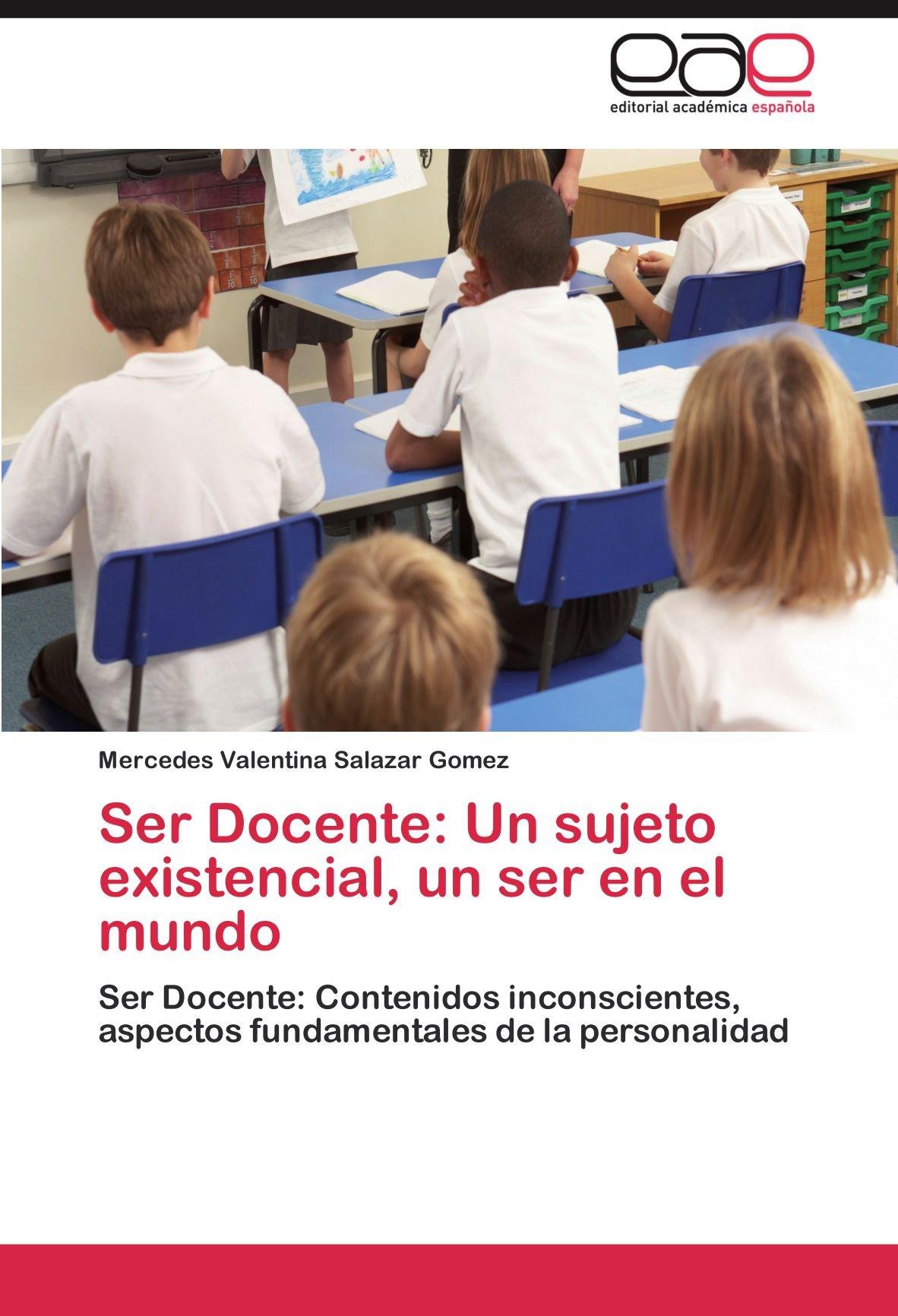 Ser Docente: Un sujeto existencial, un ser en el mundo: Ser Docente: Contenidos inconscientes, aspectos fundamentales de la personalidad (Spanish Edition): ...