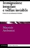 Immigrazione irregolare e welfare invisibile: Il lavoro di cura attraverso le frontiere (Studi e ricerche)