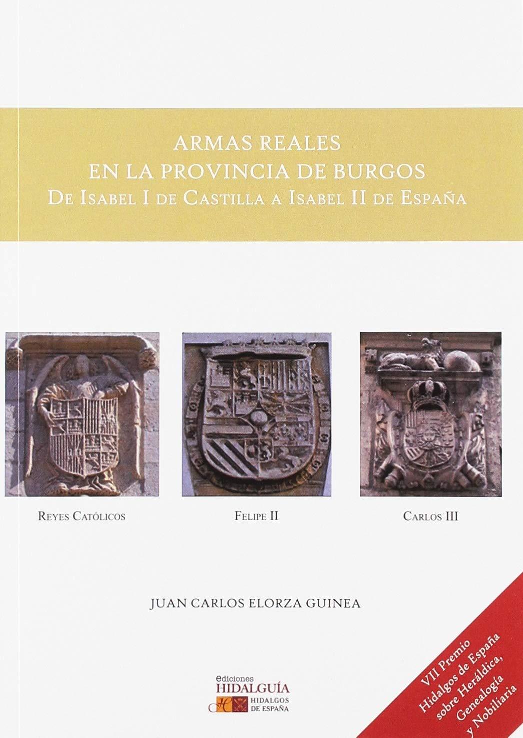 ARMAS REALES EN LA PROVINCIA DE BURGOS De Isabel I de Castilla a Isabel II de España : VII PREMIO HIDALGOS DE ESPAÑA SOBRE HERÁLDICA, GENEALOGÍA Y NOBILIARIA: Amazon.es: Elorza Guinea, Juan