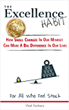 The Excellence Habit - How Small Changes In Our Mindset Can Make A Big Difference In Our Lives: For All Who Feel Stuck