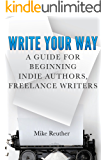 Write Your Way: A Guide for Beginning Indie Authors, Freelance Writers