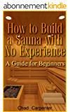 How to Build a Sauna with No Experience: A Guide for Beginners: (Sauna Building for Beginners) (English Edition)