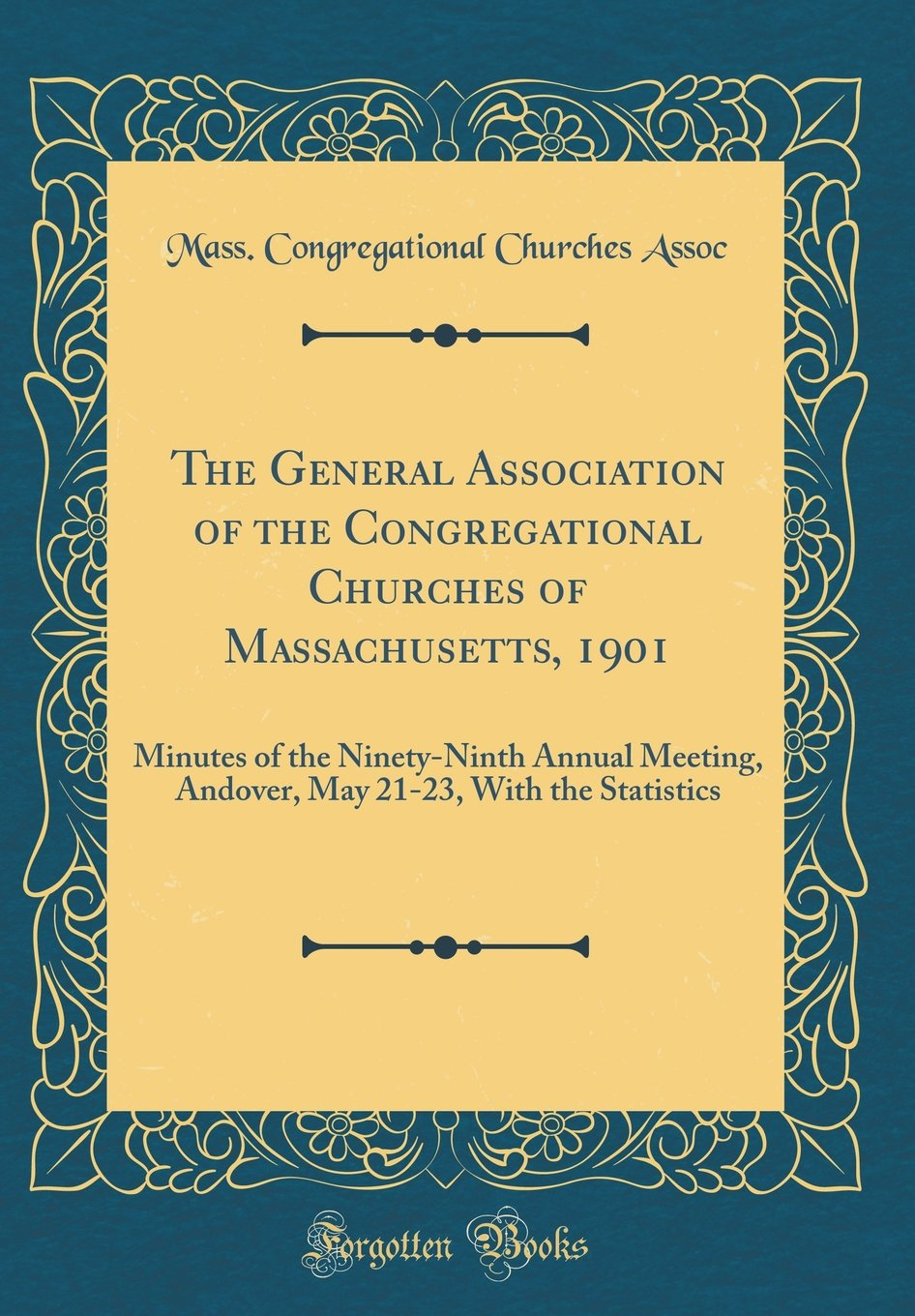 The General Association of the Congregational Churches of Massachusetts, 1901: Minutes of the Ninety-Ninth Annual Meeting, Andover, May 21-23, with the Statistics (Classic Reprint) pdf epub