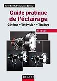 Guide pratique de l'éclairage - 6e éd. - Cinéma, télévision, théâtre: Cinéma - Télévision - Théâtre