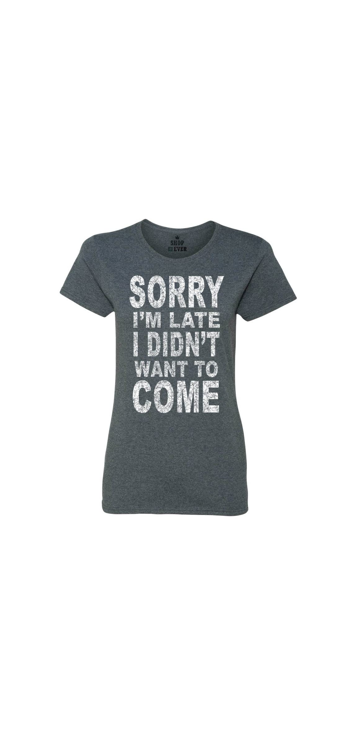 Sorry I'm Late I Didn't Want To Come Women's T-shirt