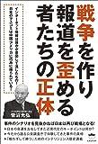 戦争を作り報道を歪める者たちの正体 事件のシナリオを見抜かねば日本は再び戦場となる!