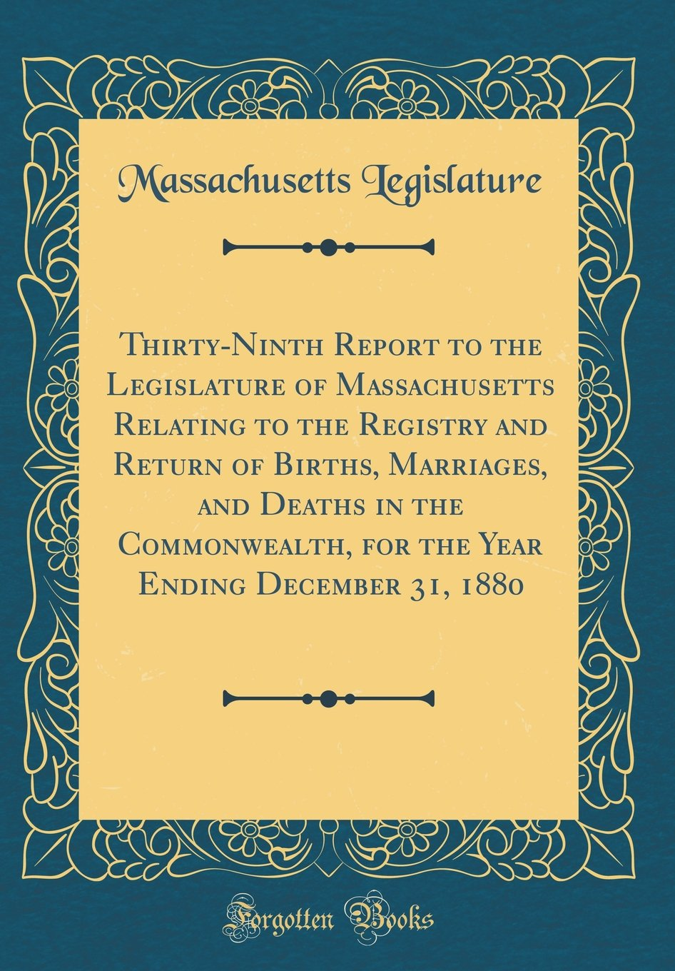 Read Online Thirty-Ninth Report to the Legislature of Massachusetts Relating to the Registry and Return of Births, Marriages, and Deaths in the Commonwealth, for ... Ending December 31, 1880 (Classic Reprint) pdf